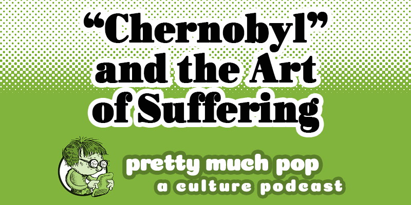 """Pretty Much Pop: A Culture Podcast #4 – HBO's """"Chernobyl"""": Why Do We Enjoy Watching Suffering?"""