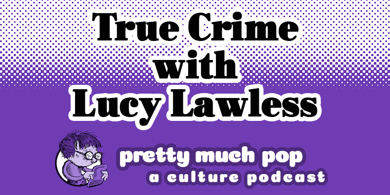 Lucy Lawless Joins Pretty Much Pop: A Culture Podcast #5 on True Crime