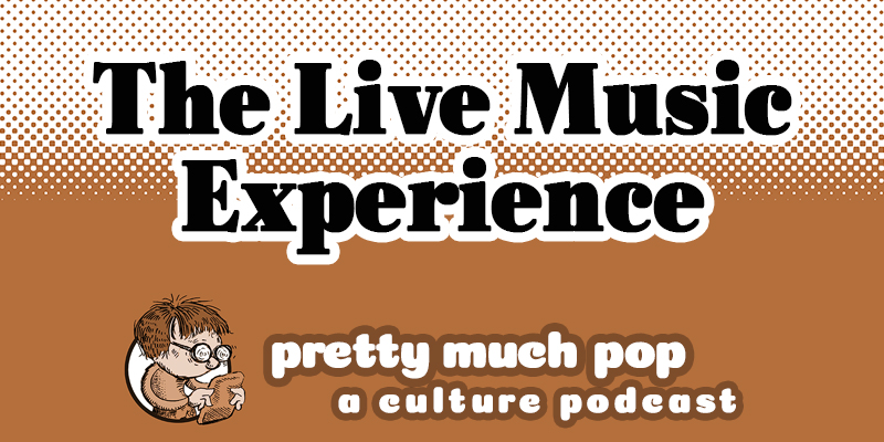 Is the Live Music Experience Irreplaceable? Pretty Much Pop #11