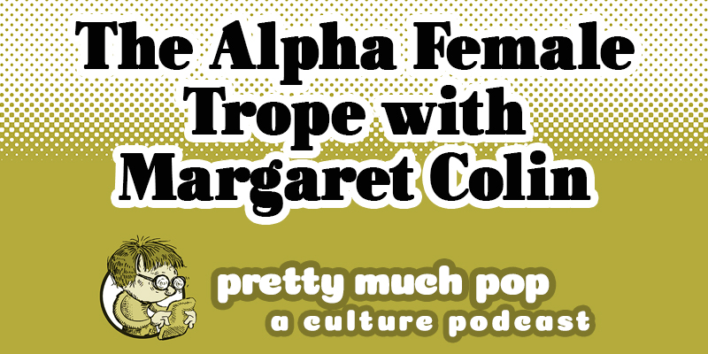 Actor Margaret Colin (VEEP, Independence Day) Joins Pretty Much Pop #28 to Take On the Trope of the Alpha Female
