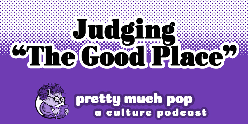 Moral Philosophy on TV? Pretty Much Pop #32 Judges The Good Place